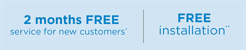 2 months FREE service for new customers* | FREE installation**